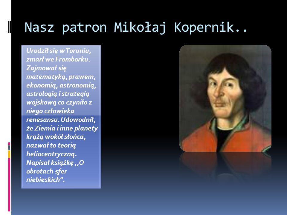 Nasz patron Mikołaj Kopernik.. Urodził się w Toruniu, zmarł we Fromborku. Zajmował się matematyką, prawem, ekonomią, astronomią, astrologią i strategi