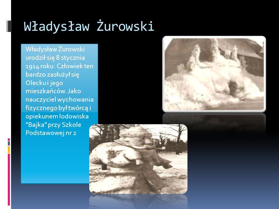 Władysław Żurowski Władysław Żurowski urodził się 8 stycznia 1914 roku. Człowiek ten bardzo zasłużył się Olecku i jego mieszkańców. Jako nauczyciel wy
