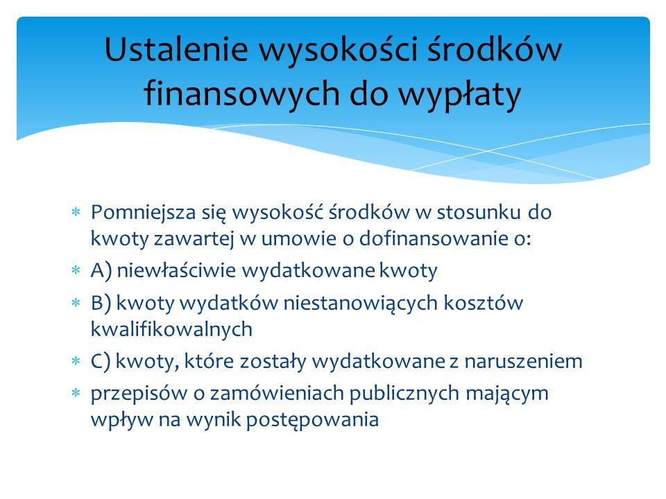 Pomniejsza się wysokość środków w stosunku do kwoty zawartej w umowie o dofinansowanie o: A) niewłaściwie wydatkowane kwoty B) kwoty wydatków niestano