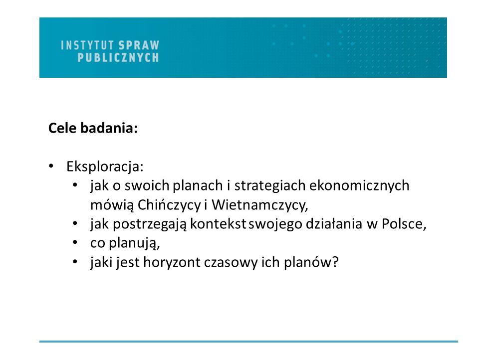 Cele badania: Eksploracja: jak o swoich planach i strategiach ekonomicznych mówią Chińczycy i Wietnamczycy, jak postrzegają kontekst swojego działania w Polsce, co planują, jaki jest horyzont czasowy ich planów