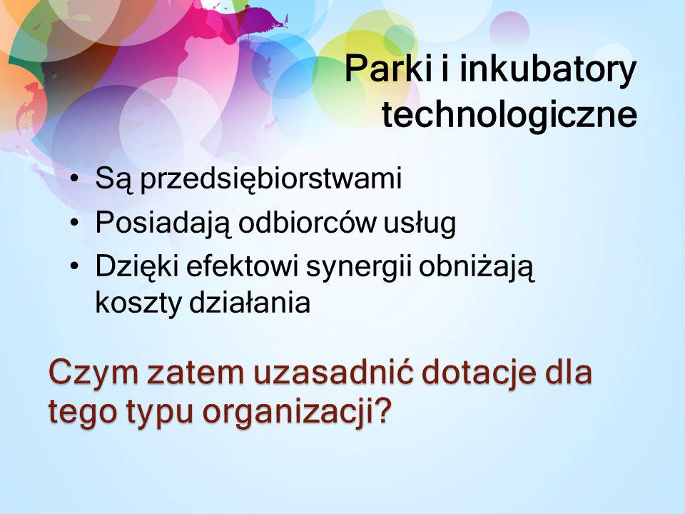 Parki i inkubatory technologiczne Są przedsiębiorstwami Posiadają odbiorców usług Dzięki efektowi synergii obniżają koszty działania