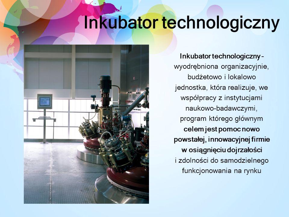 Inkubator technologiczny Inkubator technologiczny – wyodrębniona organizacyjnie, budżetowo i lokalowo jednostka, która realizuje, we współpracy z instytucjami naukowo-badawczymi, program którego głównym celem jest pomoc nowo powstałej, innowacyjnej firmie w osiągnięciu dojrzałości i zdolności do samodzielnego funkcjonowania na rynku