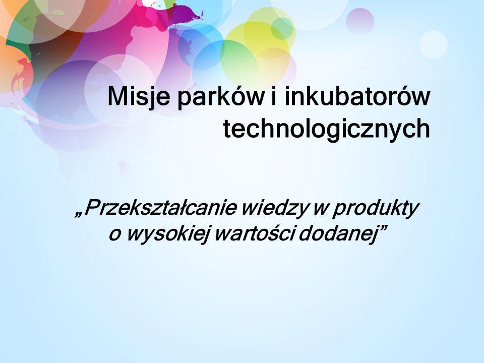 Misje parków i inkubatorów technologicznych Przekształcanie wiedzy w produkty o wysokiej wartości dodanej