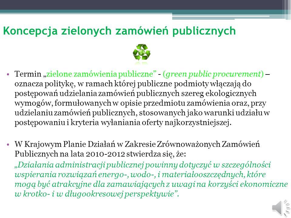 Koncepcja zielonych zamówień publicznych Termin zielone zamówienia publiczne - (green public procurement) – oznacza politykę, w ramach której publiczne podmioty włączają do postępowań udzielania zamówień publicznych szereg ekologicznych wymogów, formułowanych w opisie przedmiotu zamówienia oraz, przy udzielaniu zamówień publicznych, stosowanych jako warunki udziału w postępowaniu i kryteria wyłaniania oferty najkorzystniejszej.