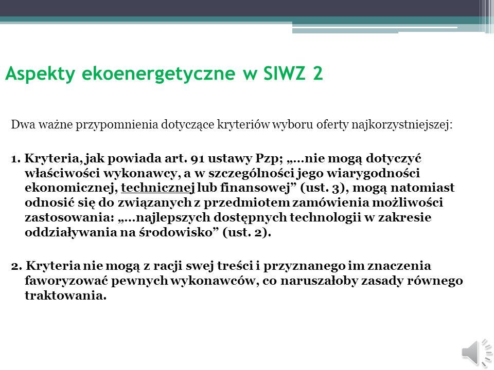 Aspekty ekoenergetyczne w SIWZ 1 Przez ekoenergetyczne aspekty rozumieć należy długi szereg wymogów, które odnoszą się w szczególności do merytoryczne