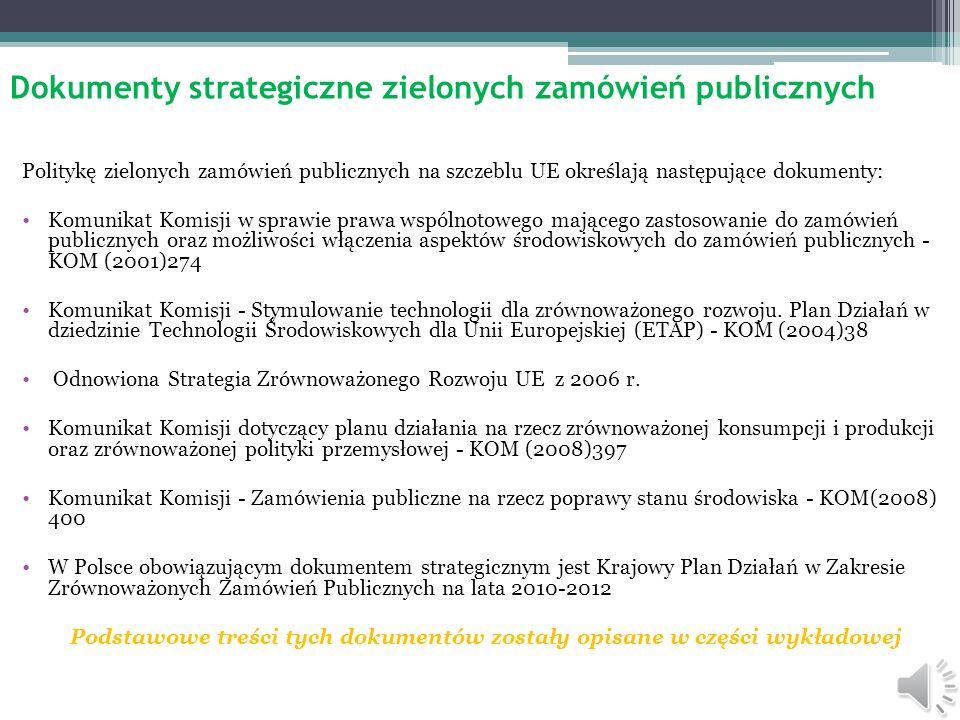 Dokumenty strategiczne zielonych zamówień publicznych Politykę zielonych zamówień publicznych na szczeblu UE określają następujące dokumenty: Komunikat Komisji w sprawie prawa wspólnotowego mającego zastosowanie do zamówień publicznych oraz możliwości włączenia aspektów środowiskowych do zamówień publicznych - KOM (2001)274 Komunikat Komisji - Stymulowanie technologii dla zrównoważonego rozwoju.