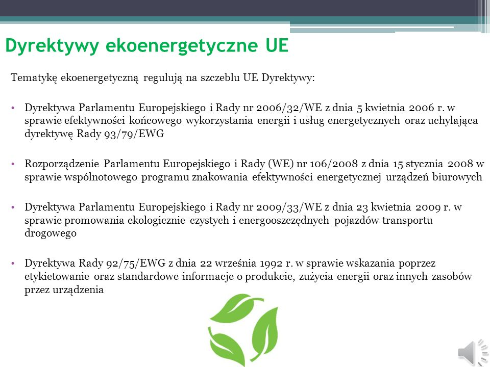 Dyrektywy ekoenergetyczne UE Tematykę ekoenergetyczną regulują na szczeblu UE Dyrektywy: Dyrektywa Parlamentu Europejskiego i Rady nr 2006/32/WE z dnia 5 kwietnia 2006 r.