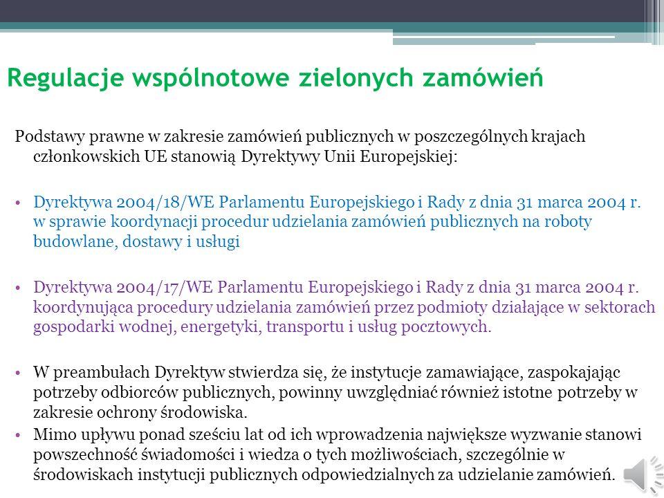 Regulacje wspólnotowe zielonych zamówień Podstawy prawne w zakresie zamówień publicznych w poszczególnych krajach członkowskich UE stanowią Dyrektywy Unii Europejskiej: Dyrektywa 2004/18/WE Parlamentu Europejskiego i Rady z dnia 31 marca 2004 r.