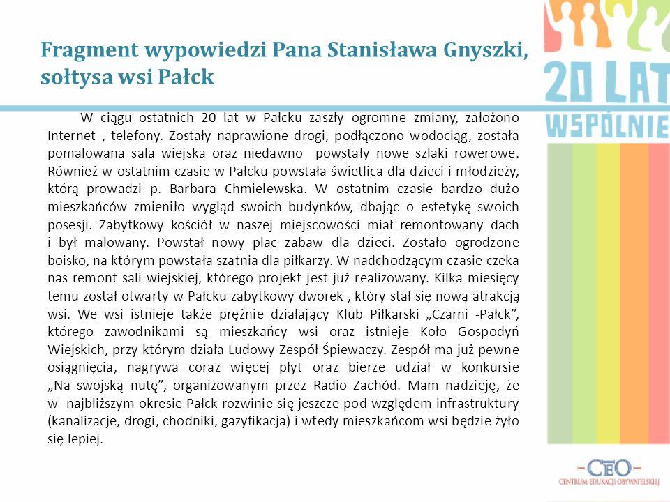 Fragment wypowiedzi Pana Stanisława Gnyszki, sołtysa wsi Pałck W ciągu ostatnich 20 lat w Pałcku zaszły ogromne zmiany, założono Internet, telefony. Z