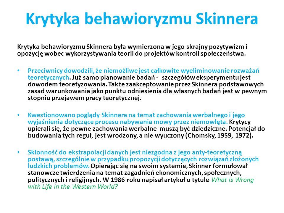 Krytyka behawioryzmu Skinnera Krytyka behawioryzmu Skinnera była wymierzona w jego skrajny pozytywizm i opozycję wobec wykorzystywania teorii do projektów kontroli społeczeństwa.