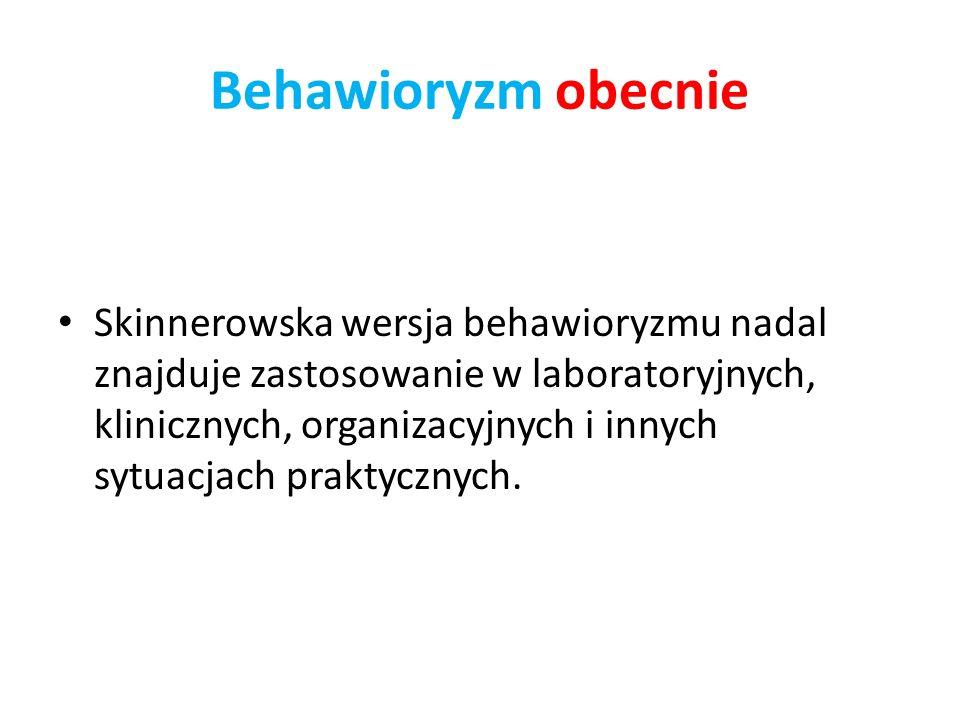 Behawioryzm obecnie Skinnerowska wersja behawioryzmu nadal znajduje zastosowanie w laboratoryjnych, klinicznych, organizacyjnych i innych sytuacjach praktycznych.