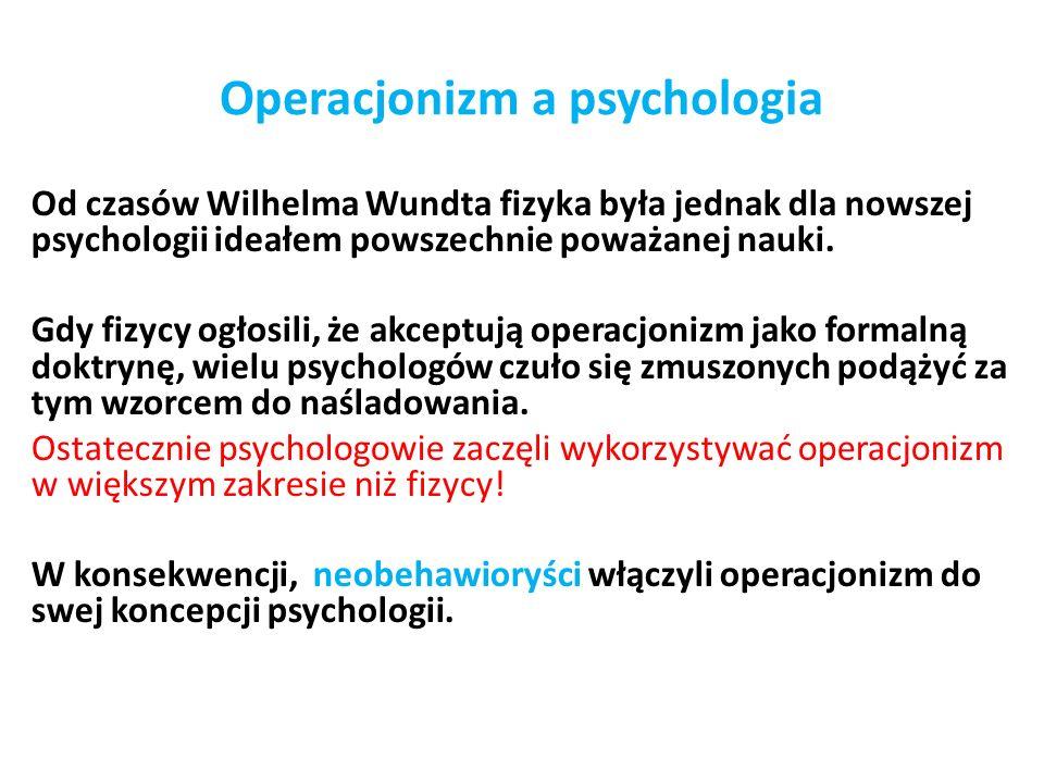 Operacjonizm a psychologia Od czasów Wilhelma Wundta fizyka była jednak dla nowszej psychologii ideałem powszechnie poważanej nauki.