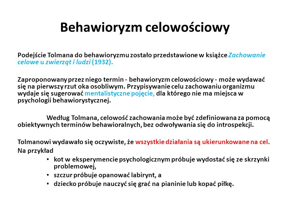 Behawioryzm celowościowy Podejście Tolmana do behawioryzmu zostało przedstawione w książce Zachowanie celowe u zwierząt i ludzi (1932).