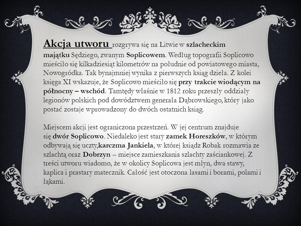 Akcja utworu rozgrywa się na Litwie w szlacheckim majątku Sędziego, zwanym Soplicowem. Według topografii Soplicowo mieściło się kilkadziesiąt kilometr