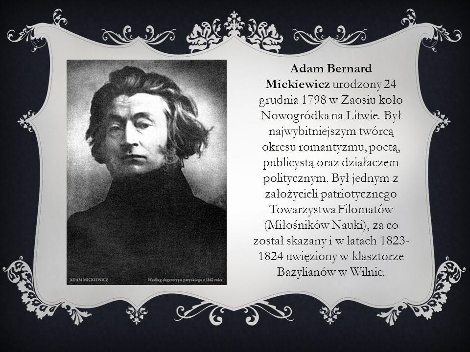 Adam Bernard Mickiewicz urodzony 24 grudnia 1798 w Zaosiu koło Nowogródka na Litwie. Był najwybitniejszym twórcą okresu romantyzmu, poetą, publicystą