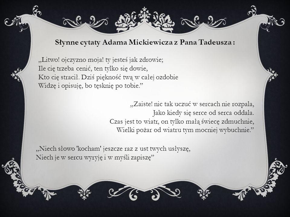 Słynne cytaty Adama Mickiewicza z Pana Tadeusza : Litwo! ojczyzno moja! ty jesteś jak zdrowie; Ile cię trzeba cenić, ten tylko się dowie, Kto cię stra