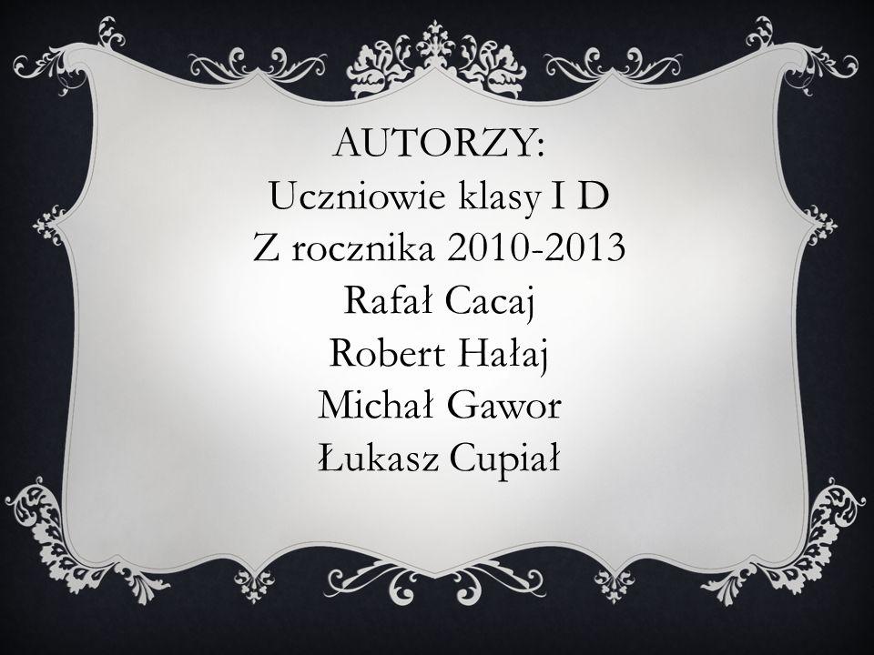 AUTORZY: Uczniowie klasy I D Z rocznika 2010-2013 Rafał Cacaj Robert Hałaj Michał Gawor Łukasz Cupiał