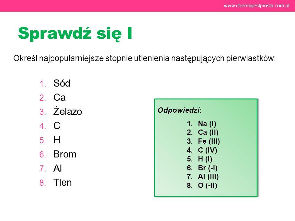 Sprawdź się I Określ najpopularniejsze stopnie utlenienia następujących pierwiastków: 1. Sód 2. Ca 3. Żelazo 4. C 5. H 6. Brom 7. Al 8. Tlen www.chemi