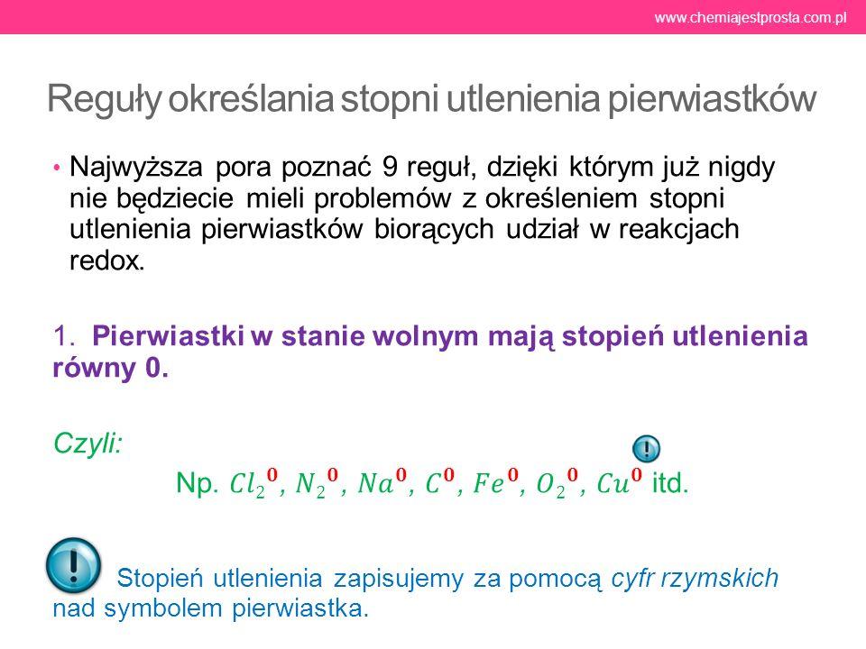 Reguły określania stopni utlenienia pierwiastków www.chemiajestprosta.com.pl Uwaga wyjątki: wodorki litowców i berylowców (np.LiH, CaH 2 ), oraz B 2 H 6, AlH 3, SiH 4 w których stopień utlenienia wodoru równy jest -I.