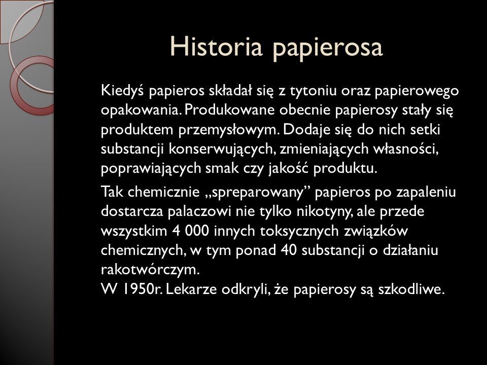 Historia papierosa Kiedyś papieros składał się z tytoniu oraz papierowego opakowania. Produkowane obecnie papierosy stały się produktem przemysłowym.