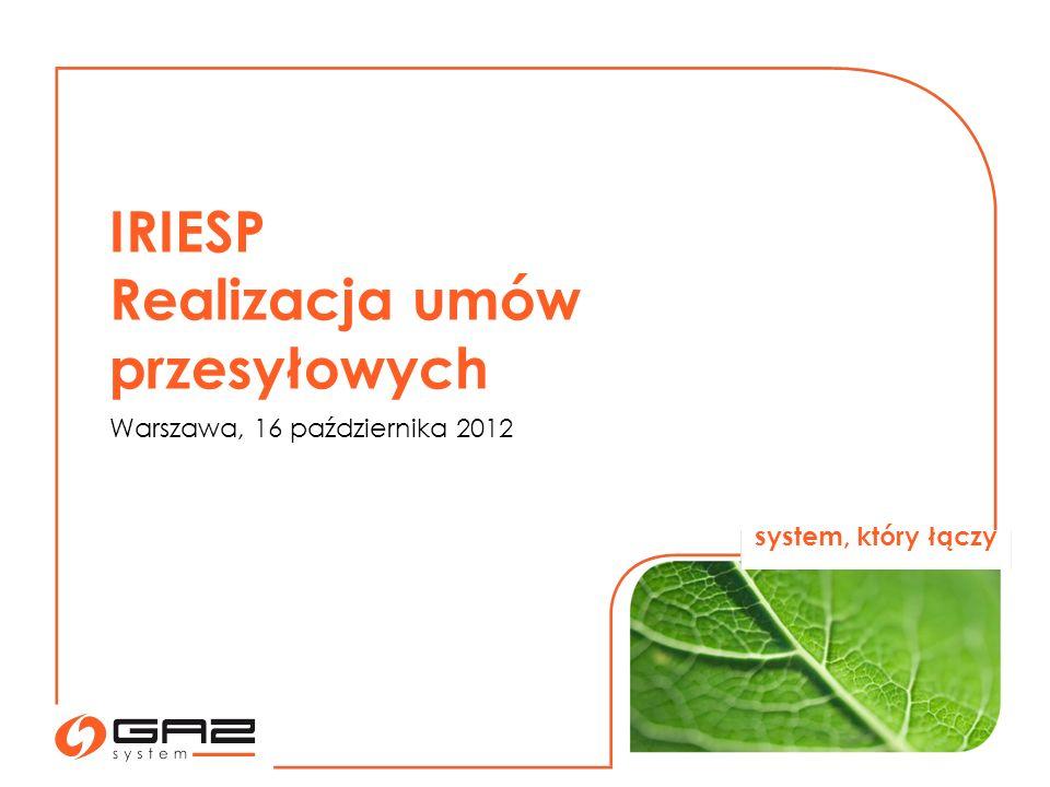 IRIESP Realizacja umów przesyłowych Warszawa, 16 października 2012 system, który łączy
