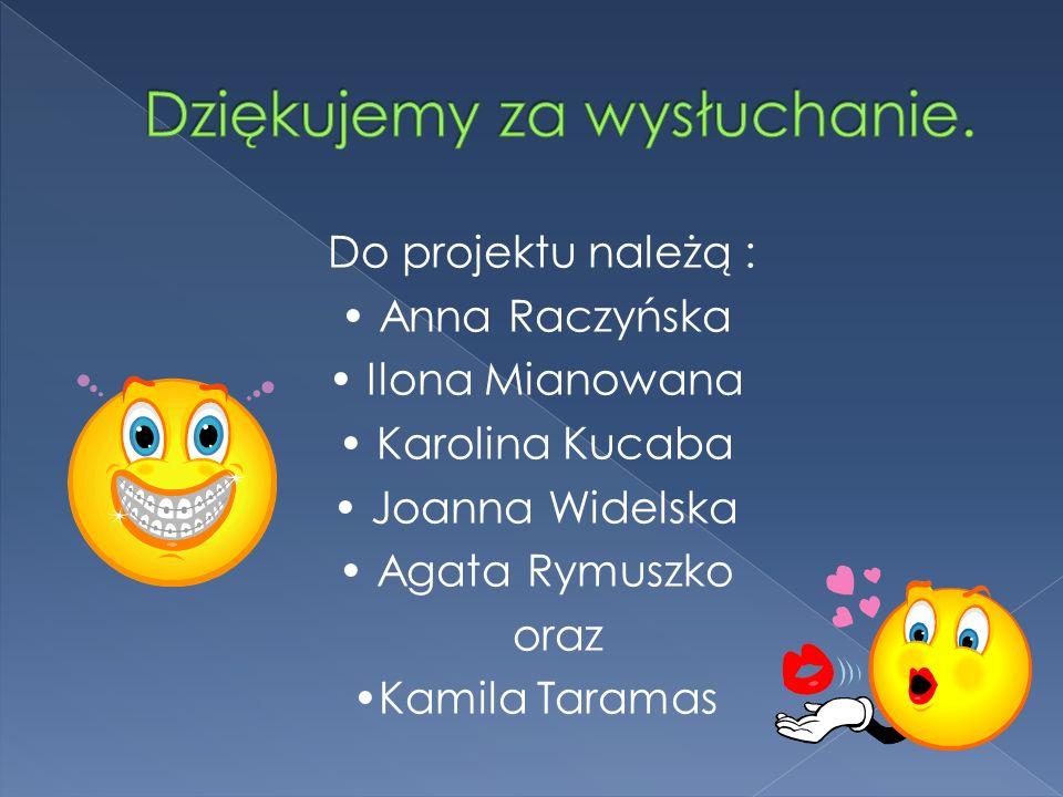 Do projektu należą : Anna Raczyńska Ilona Mianowana Karolina Kucaba Joanna Widelska Agata Rymuszko oraz Kamila Taramas