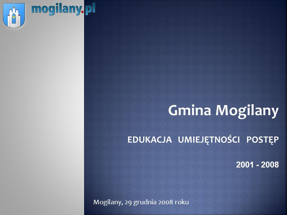 Gmina Mogilany EDUKACJA UMIEJĘTNOŚCI POSTĘP 2001 - 2008 Mogilany, 29 grudnia 2008 roku