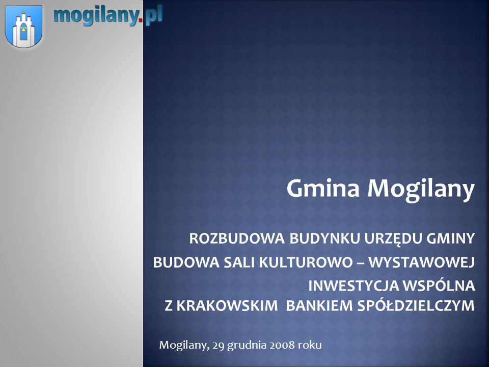 Gmina Mogilany ROZBUDOWA BUDYNKU URZĘDU GMINY - BUDOWA SALI KULTUROWO – WYSTAWOWEJ - INWESTYCJA WSPÓLNA Z KRAKOWSKIM BANKIEM SPÓŁDZIELCZYM Mogilany, 2