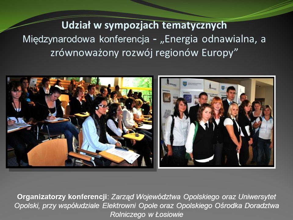 Udział w sympozjach tematycznych Międzynarodowa konferencja - Energia odnawialna, a zrównoważony rozwój regionów Europy Organizatorzy konferencji Organizatorzy konferencji: Zarząd Województwa Opolskiego oraz Uniwersytet Opolski, przy współudziale Elektrowni Opole oraz Opolskiego Ośrodka Doradztwa Rolniczego w Łosiowie