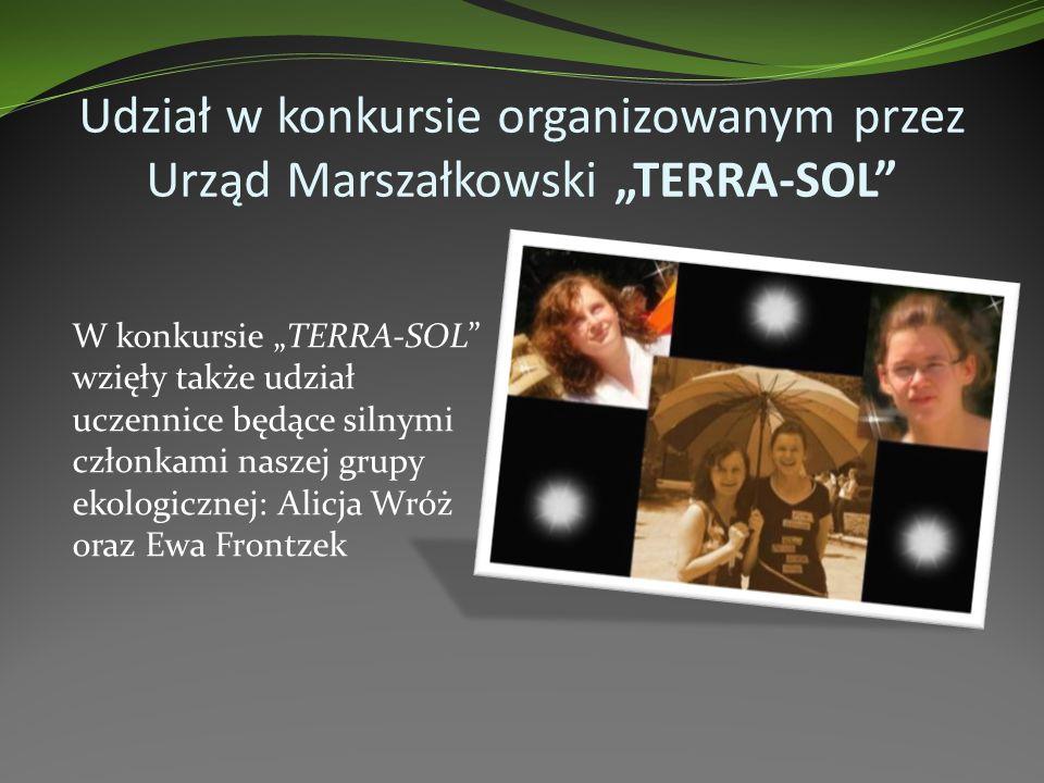 Udział w konkursie organizowanym przez Urząd Marszałkowski TERRA-SOL W konkursie TERRA-SOL wzięły także udział uczennice będące silnymi członkami naszej grupy ekologicznej: Alicja Wróż oraz Ewa Frontzek