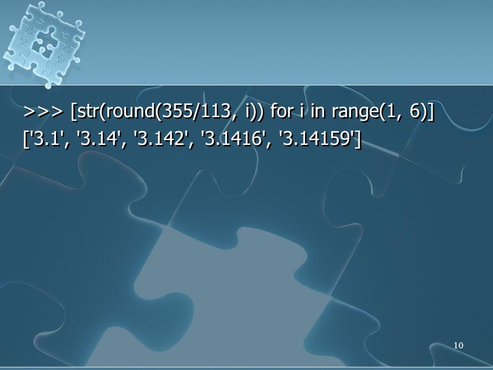 >>> [str(round(355/113, i)) for i in range(1, 6)] ['3.1', '3.14', '3.142', '3.1416', '3.14159'] >>> [str(round(355/113, i)) for i in range(1, 6)] ['3.