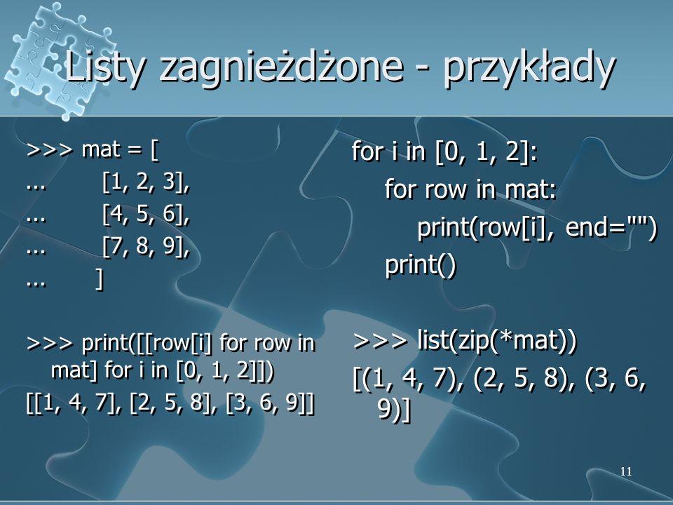 Listy zagnieżdżone - przykłady >>> mat = [... [1, 2, 3],... [4, 5, 6],... [7, 8, 9],... ] >>> print([[row[i] for row in mat] for i in [0, 1, 2]]) [[1,