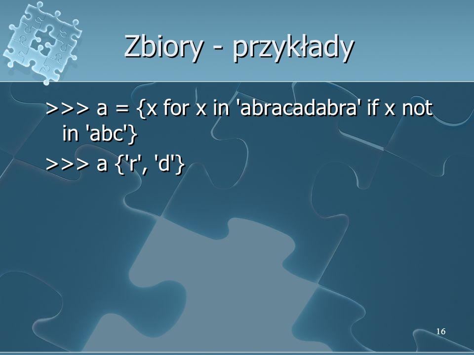 Zbiory - przykłady >>> a = {x for x in 'abracadabra' if x not in 'abc'} >>> a {'r', 'd'} >>> a = {x for x in 'abracadabra' if x not in 'abc'} >>> a {'