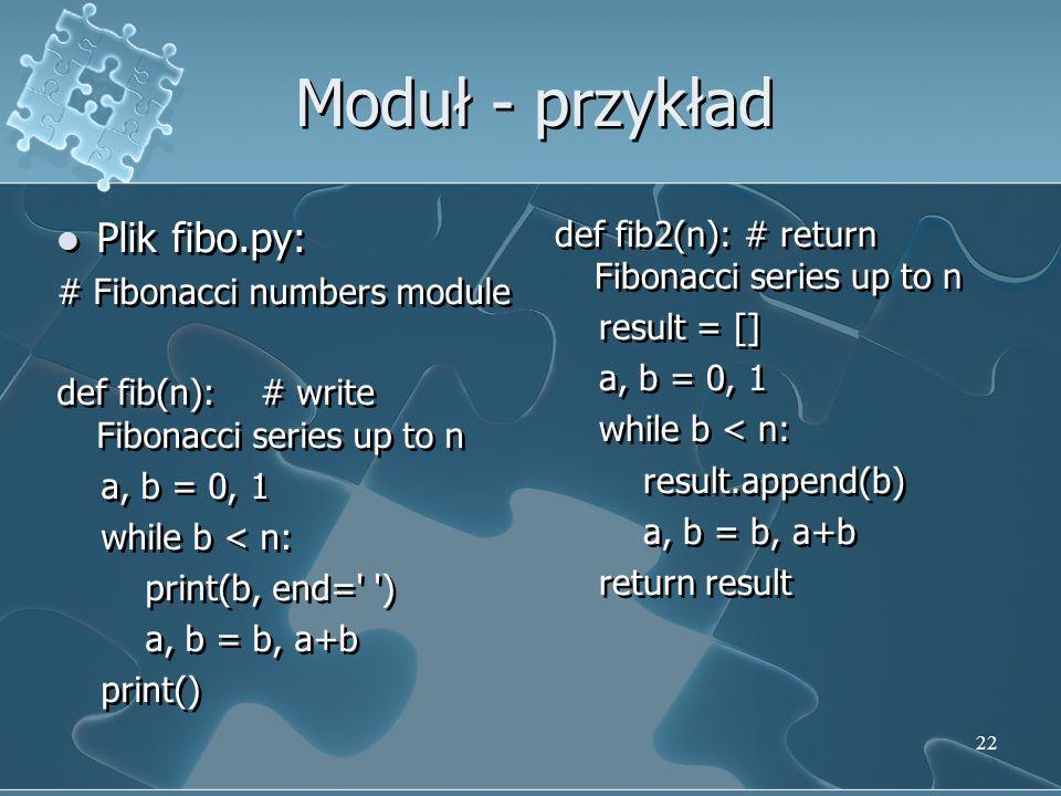 Moduł - przykład Plik fibo.py: # Fibonacci numbers module def fib(n): # write Fibonacci series up to n a, b = 0, 1 while b < n: print(b, end=' ') a, b