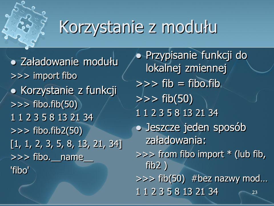 Korzystanie z modułu Załadowanie modułu >>> import fibo Korzystanie z funkcji >>> fibo.fib(50) 1 1 2 3 5 8 13 21 34 >>> fibo.fib2(50) [1, 1, 2, 3, 5,