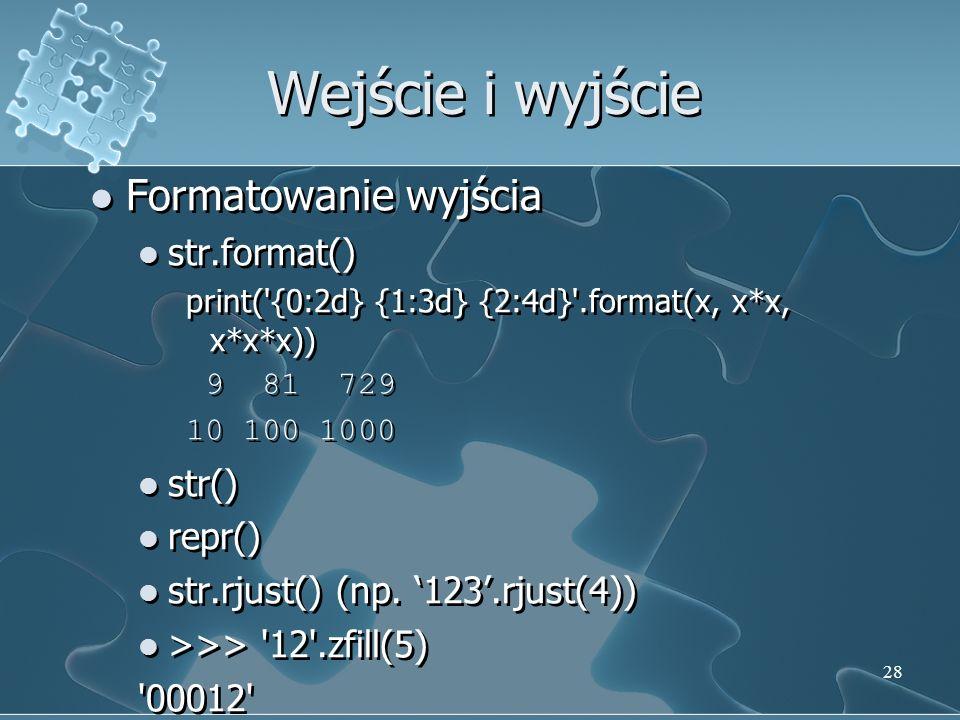 Formatowanie wyjścia str.format() print('{0:2d} {1:3d} {2:4d}'.format(x, x*x, x*x*x)) 9 81 729 10 100 1000 str() repr() str.rjust() (np. 123.rjust(4))