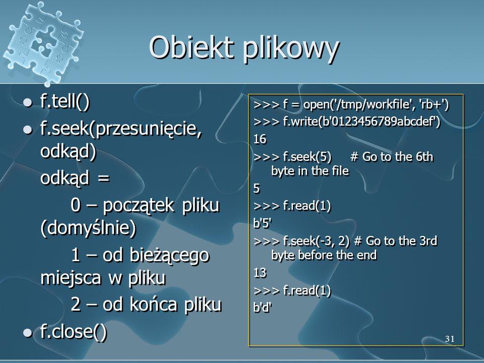Obiekt plikowy f.tell() f.seek(przesunięcie, odkąd) odkąd = 0 – początek pliku (domyślnie) 1 – od bieżącego miejsca w pliku 2 – od końca pliku f.close