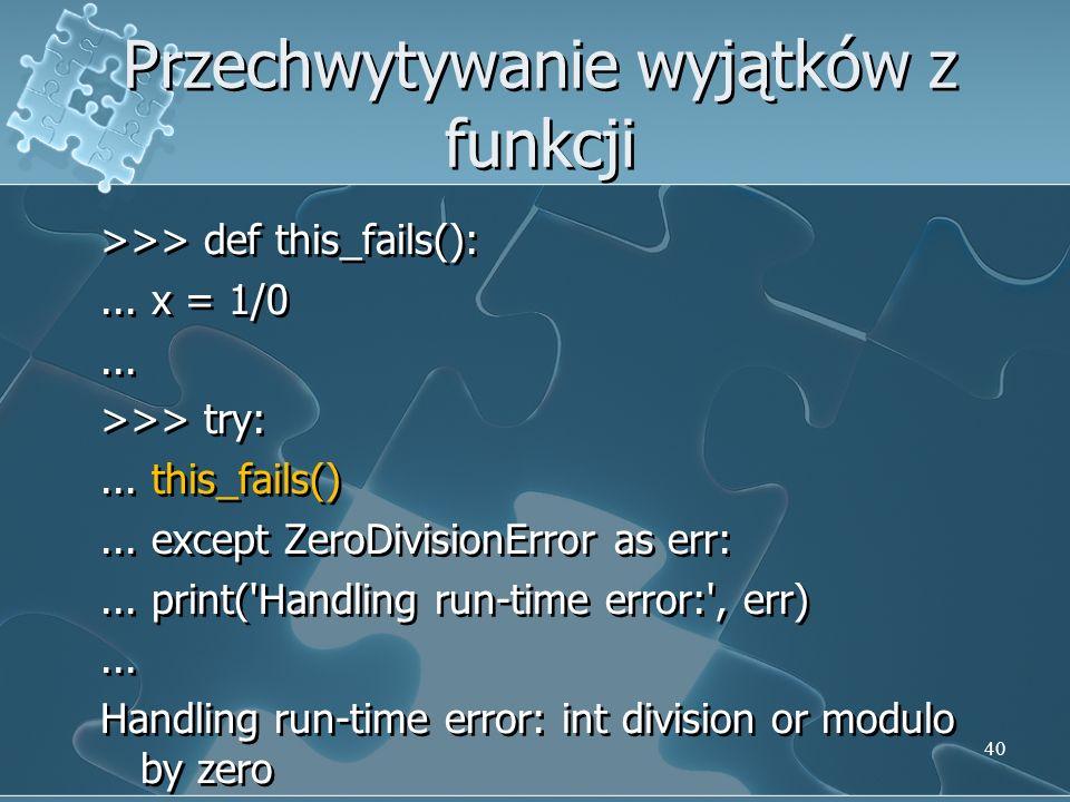 Przechwytywanie wyjątków z funkcji >>> def this_fails():... x = 1/0... >>> try:... this_fails()... except ZeroDivisionError as err:... print('Handling