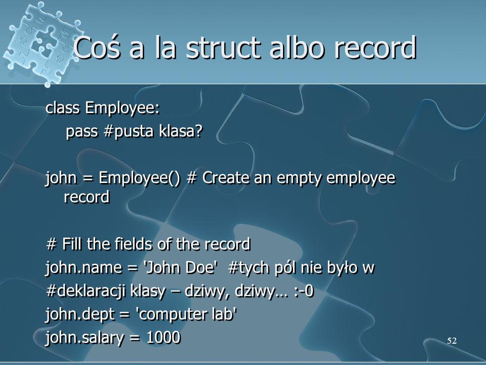Coś a la struct albo record class Employee: pass #pusta klasa? john = Employee() # Create an empty employee record # Fill the fields of the record joh