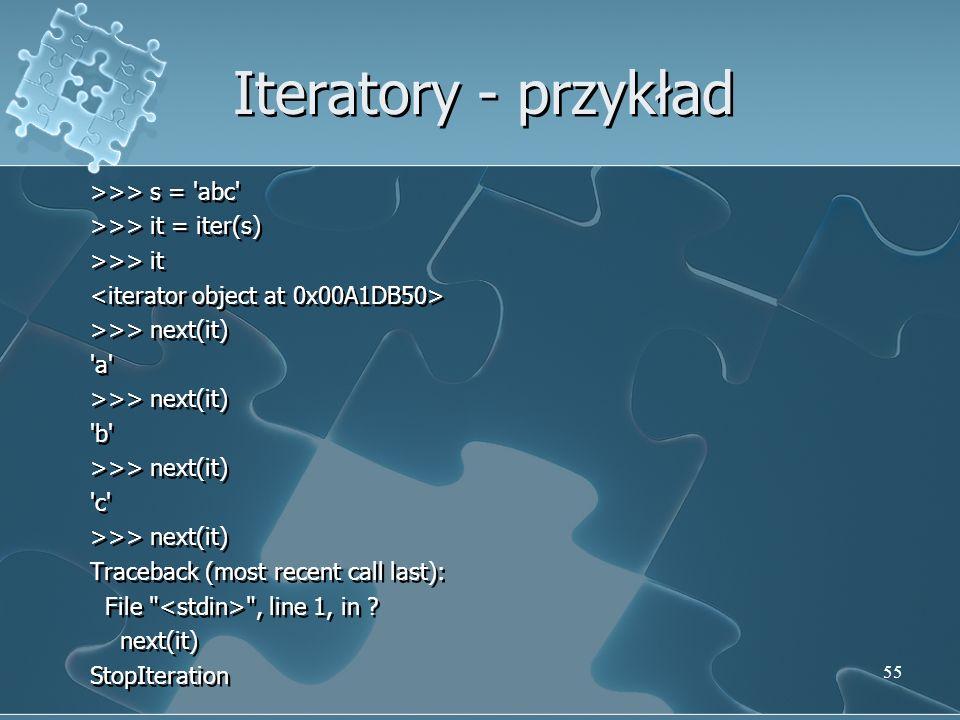 Iteratory - przykład >>> s = 'abc' >>> it = iter(s) >>> it >>> next(it) 'a' >>> next(it) 'b' >>> next(it) 'c' >>> next(it) Traceback (most recent call
