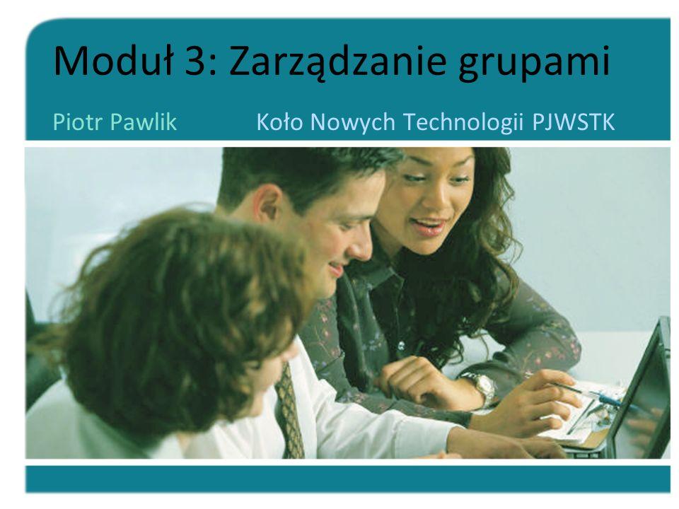 Moduł 3: Zarządzanie grupami Piotr Pawlik Koło Nowych Technologii PJWSTK