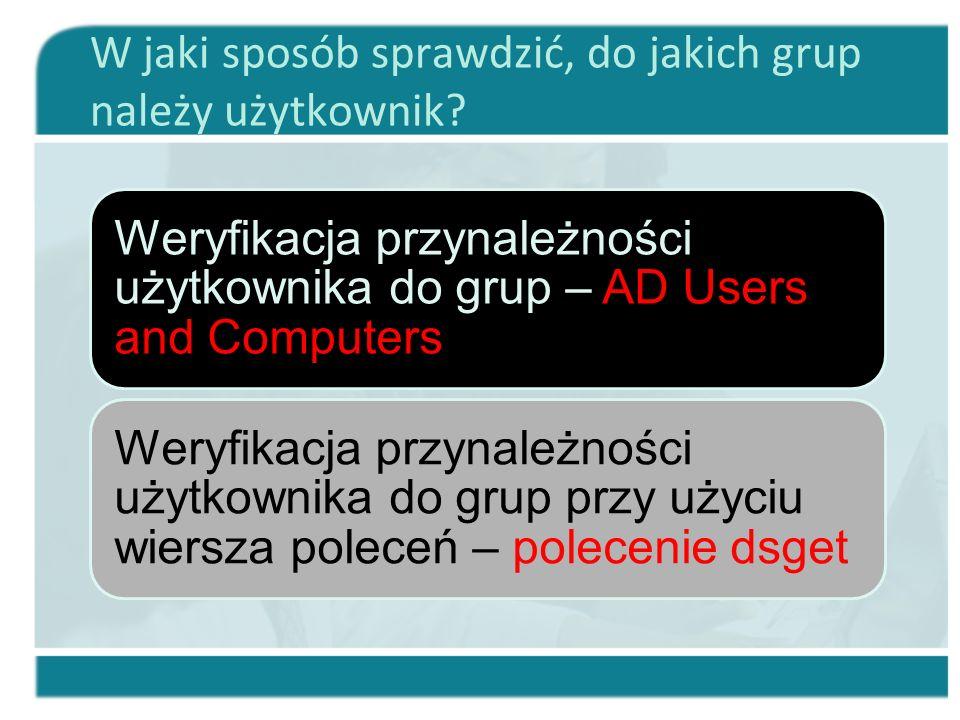 W jaki sposób sprawdzić, do jakich grup należy użytkownik? Weryfikacja przynależności użytkownika do grup – AD Users and Computers Weryfikacja przynal