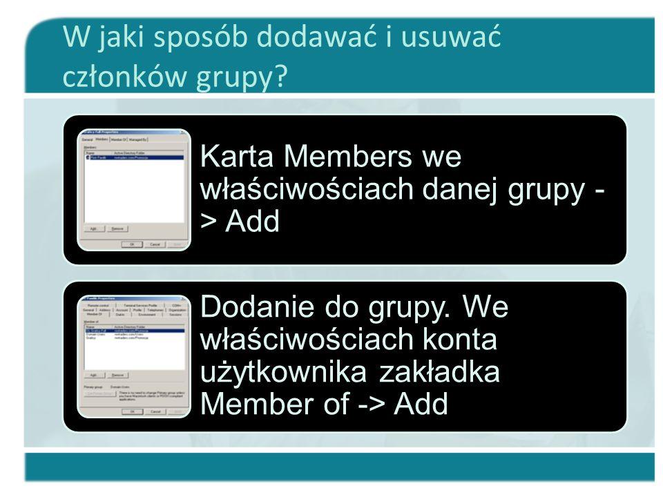 W jaki sposób dodawać i usuwać członków grupy? Karta Members we właściwościach danej grupy - > Add Dodanie do grupy. We właściwościach konta użytkowni