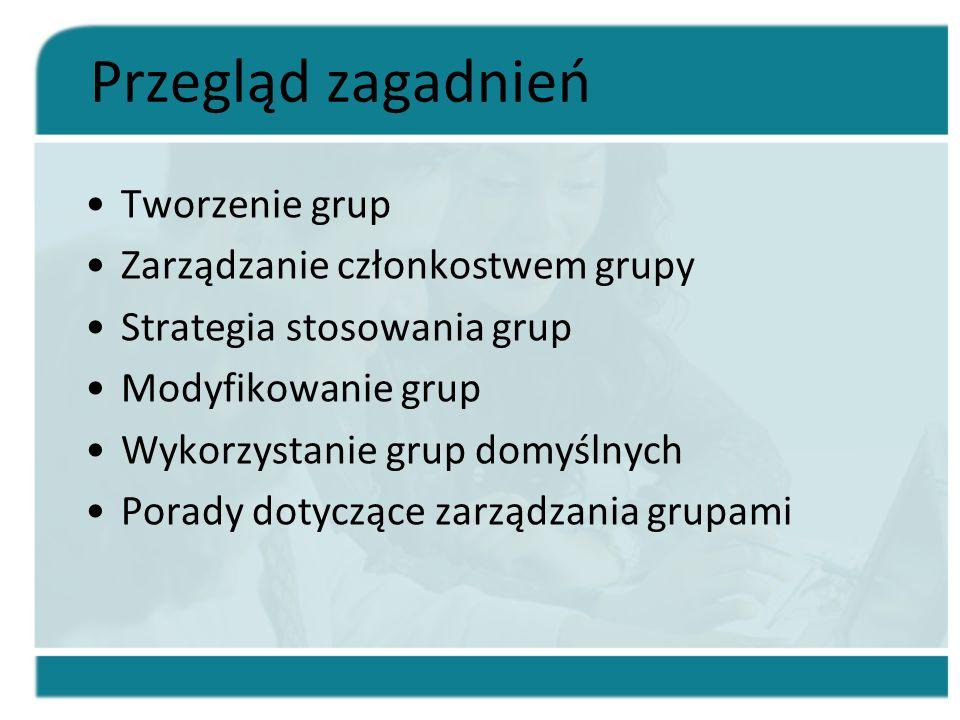 Przegląd zagadnień Tworzenie grup Zarządzanie członkostwem grupy Strategia stosowania grup Modyfikowanie grup Wykorzystanie grup domyślnych Porady dot