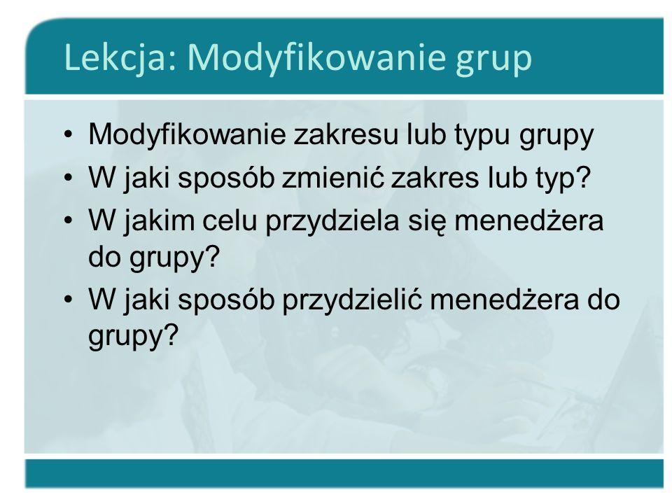 Lekcja: Modyfikowanie grup Modyfikowanie zakresu lub typu grupy W jaki sposób zmienić zakres lub typ? W jakim celu przydziela się menedżera do grupy?