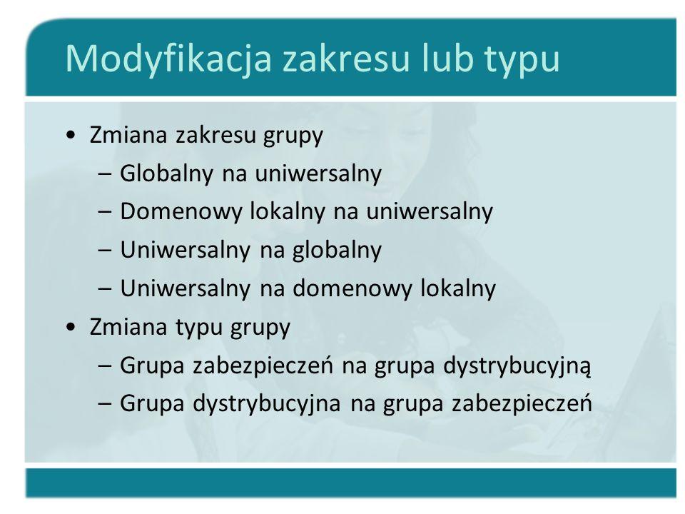 Modyfikacja zakresu lub typu Zmiana zakresu grupy –Globalny na uniwersalny –Domenowy lokalny na uniwersalny –Uniwersalny na globalny –Uniwersalny na d