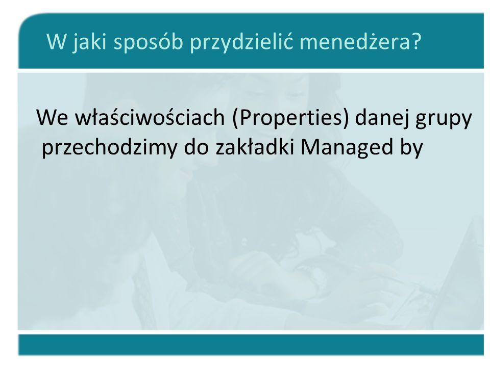 W jaki sposób przydzielić menedżera? We właściwościach (Properties) danej grupy przechodzimy do zakładki Managed by