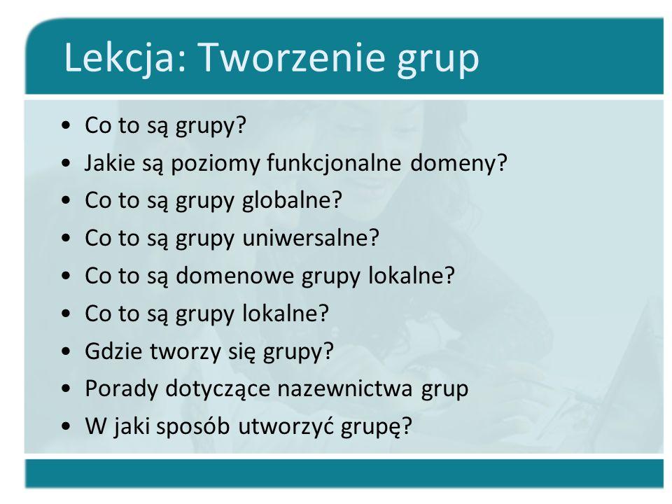 Lekcja: Tworzenie grup Co to są grupy? Jakie są poziomy funkcjonalne domeny? Co to są grupy globalne? Co to są grupy uniwersalne? Co to są domenowe gr