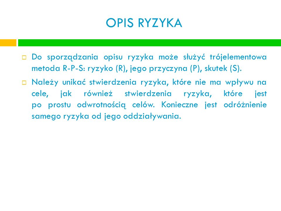 OPIS RYZYKA Do sporządzania opisu ryzyka może służyć trójelementowa metoda R-P-S: ryzyko (R), jego przyczyna (P), skutek (S). Należy unikać stwierdzen