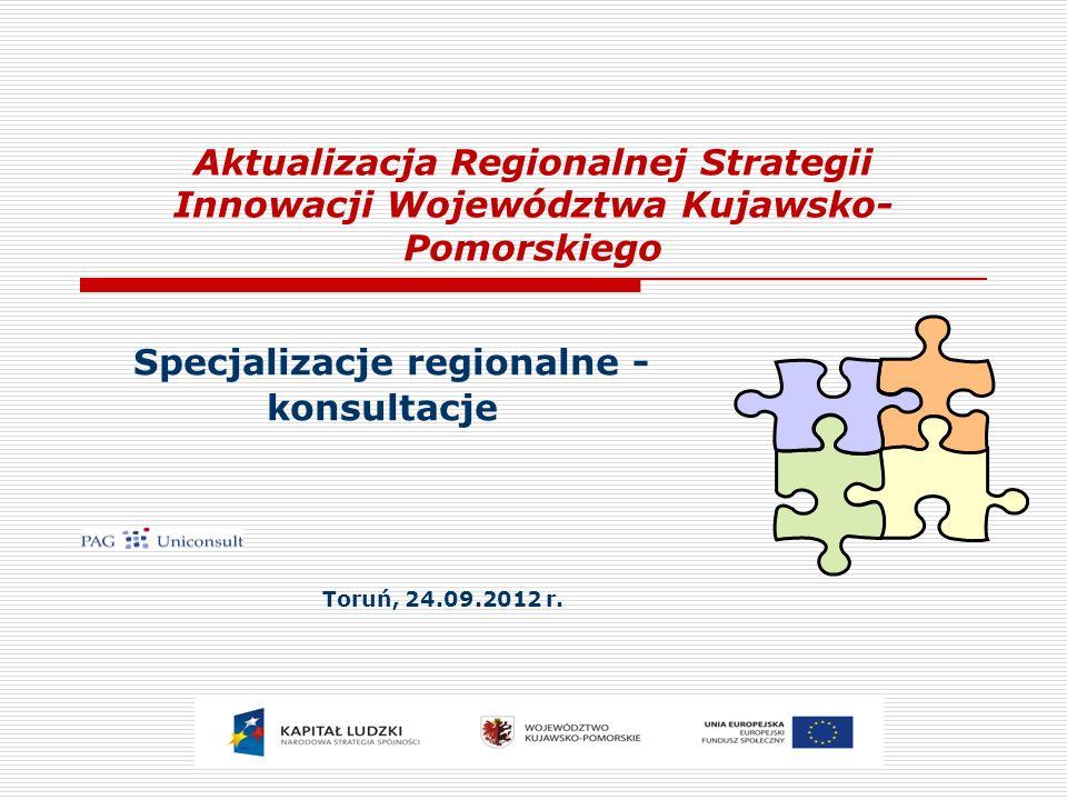 Aktualizacja Regionalnej Strategii Innowacji Województwa Kujawsko- Pomorskiego Specjalizacje regionalne - konsultacje Toruń, 24.09.2012 r.